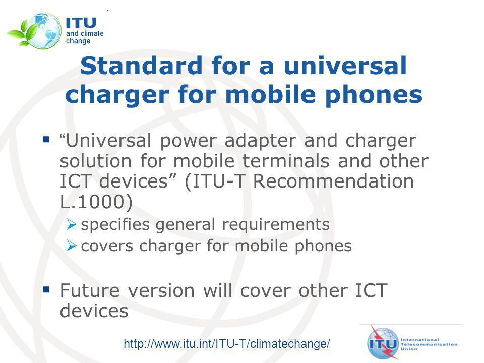 http://www.itu.int/ITU-T/climatechange/ Standard for a universal charger for mobile phones Universal power adapter and charger solution for mobile terminals and other ICT devices (ITU-T Recommendation L.1000) specifies general requirements covers charger for mobile phones Future version will cover other ICT devices
