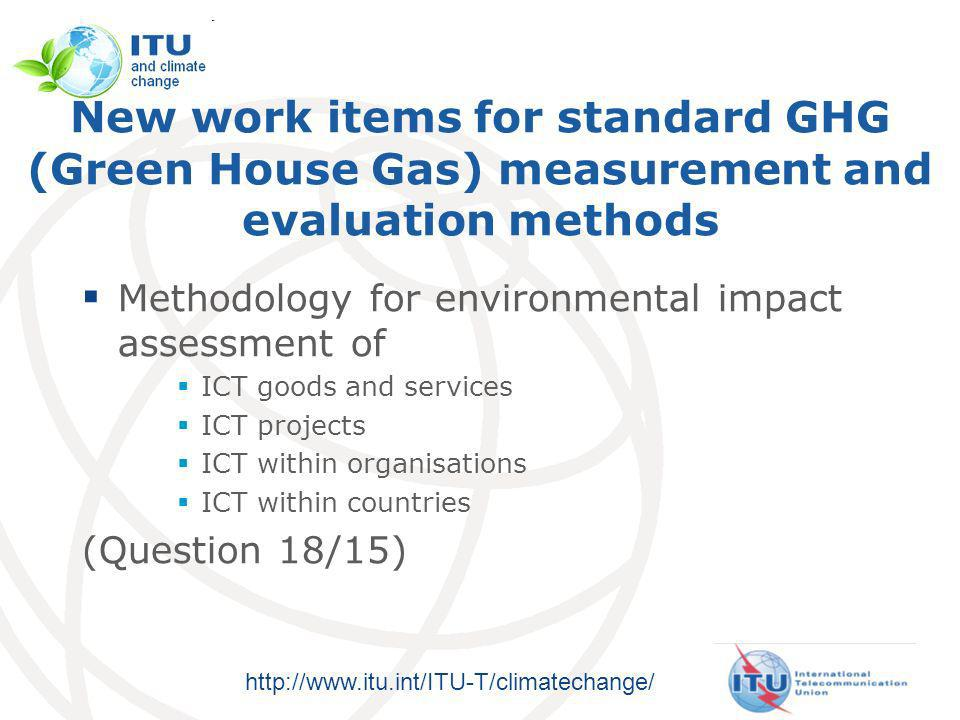 http://www.itu.int/ITU-T/climatechange/ New work items for standard GHG (Green House Gas) measurement and evaluation methods Methodology for environmental impact assessment of ICT goods and services ICT projects ICT within organisations ICT within countries (Question 18/15)
