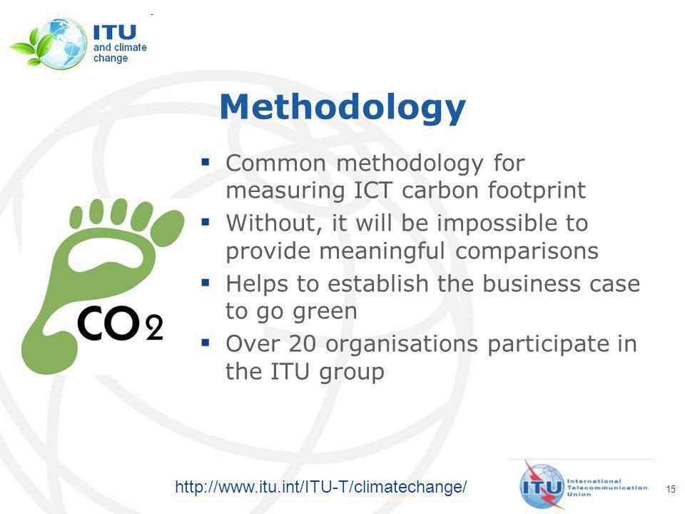http://www.itu.int/ITU-T/climatechange/ Methodology Common methodology for measuring ICT carbon footprint Without, it will be impossible to provide meaningful comparisons Helps to establish the business case to go green Over 20 organisations participate in the ITU group 15