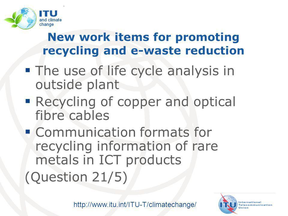 http://www.itu.int/ITU-T/climatechange/ New work items for promoting recycling and e-waste reduction The use of life cycle analysis in outside plant Recycling of copper and optical fibre cables Communication formats for recycling information of rare metals in ICT products (Question 21/5)