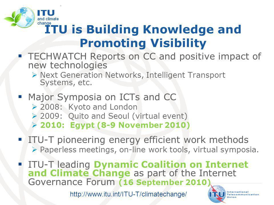 http://www.itu.int/ITU-T/climatechange/ ITU is Building Knowledge and Promoting Visibility TECHWATCH Reports on CC and positive impact of new technologies Next Generation Networks, Intelligent Transport Systems, etc.