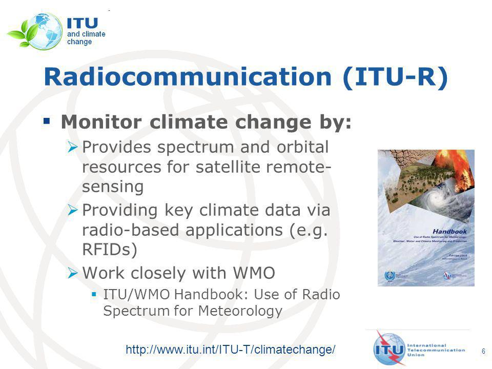 http://www.itu.int/ITU-T/climatechange/ Radiocommunication (ITU-R) Monitor climate change by: Provides spectrum and orbital resources for satellite remote- sensing Providing key climate data via radio-based applications (e.g.