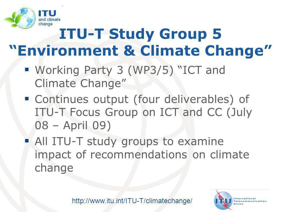 http://www.itu.int/ITU-T/climatechange/ ITU-T Study Group 5 Environment & Climate Change Working Party 3 (WP3/5) ICT and Climate Change Continues output (four deliverables) of ITU-T Focus Group on ICT and CC (July 08 – April 09) All ITU-T study groups to examine impact of recommendations on climate change