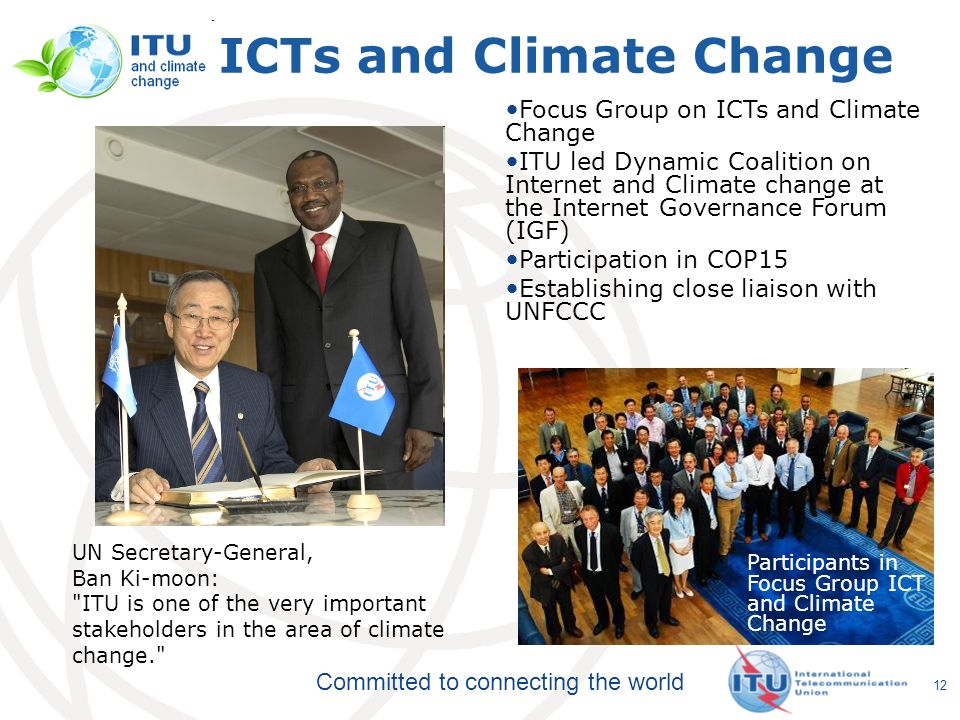 Committed to connecting the world 12 ICTs and Climate Change UN Secretary-General, Ban Ki-moon: