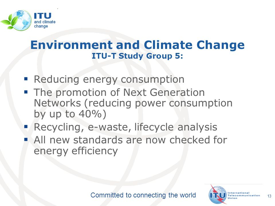 Committed to connecting the world Environment and Climate Change ITU-T Study Group 5: Reducing energy consumption The promotion of Next Generation Networks (reducing power consumption by up to 40%) Recycling, e-waste, lifecycle analysis All new standards are now checked for energy efficiency 13