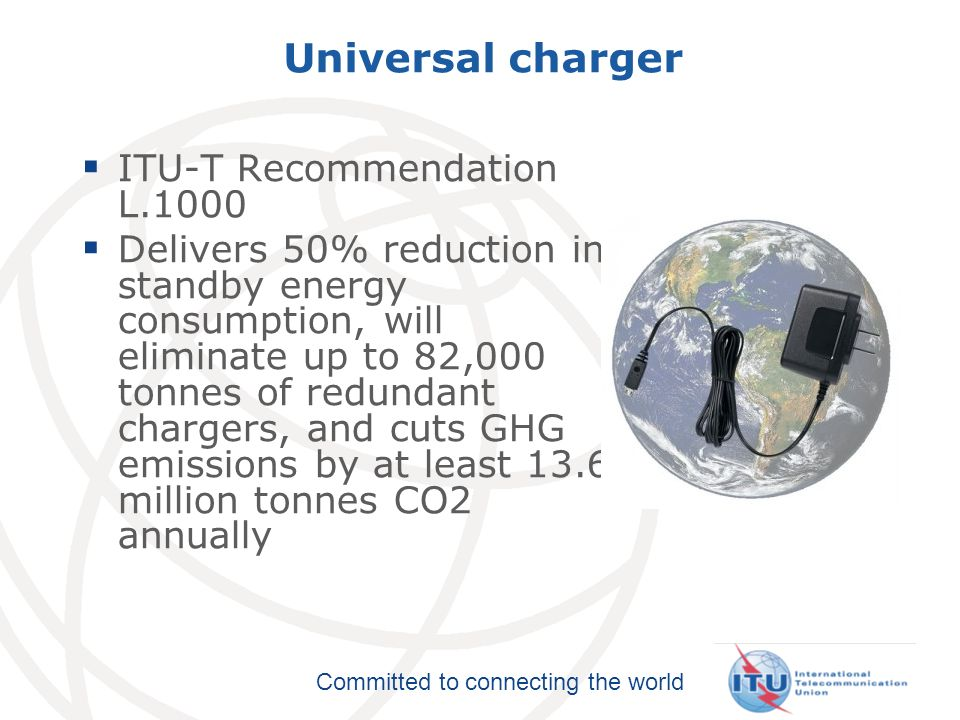 Committed to connecting the world Universal charger ITU-T Recommendation L.1000 Delivers 50% reduction in standby energy consumption, will eliminate u