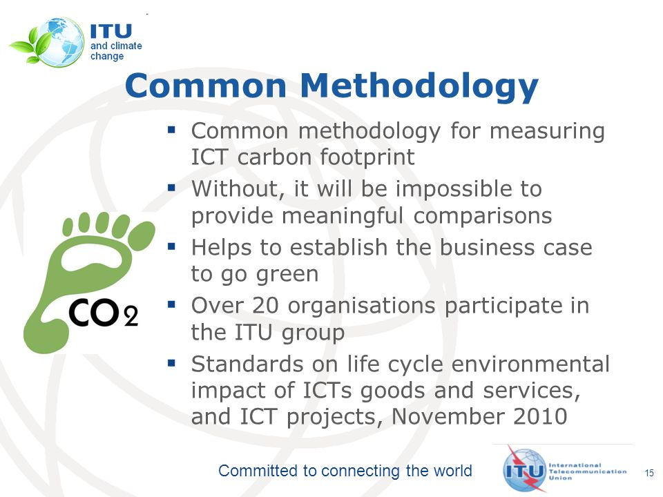 Committed to connecting the world Common Methodology Common methodology for measuring ICT carbon footprint Without, it will be impossible to provide m
