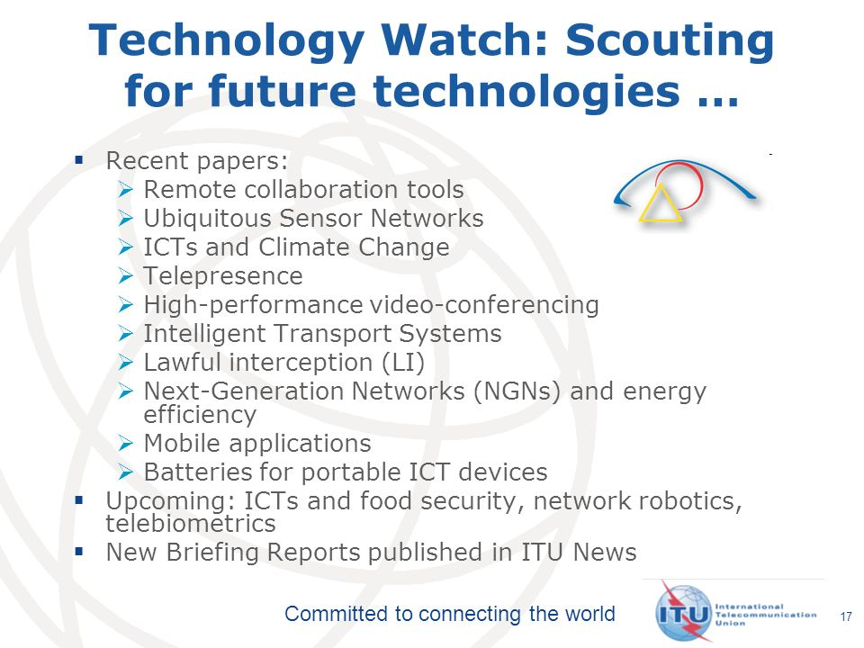 Committed to connecting the world 17 Technology Watch: Scouting for future technologies … Recent papers: Remote collaboration tools Ubiquitous Sensor Networks ICTs and Climate Change Telepresence High-performance video-conferencing Intelligent Transport Systems Lawful interception (LI) Next-Generation Networks (NGNs) and energy efficiency Mobile applications Batteries for portable ICT devices Upcoming: ICTs and food security, network robotics, telebiometrics New Briefing Reports published in ITU News