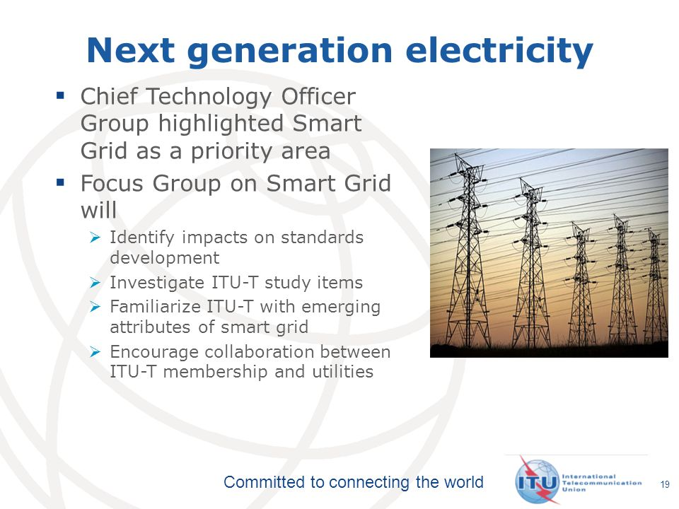 Committed to connecting the world 19 Next generation electricity Chief Technology Officer Group highlighted Smart Grid as a priority area Focus Group on Smart Grid will Identify impacts on standards development Investigate ITU-T study items Familiarize ITU-T with emerging attributes of smart grid Encourage collaboration between ITU-T membership and utilities