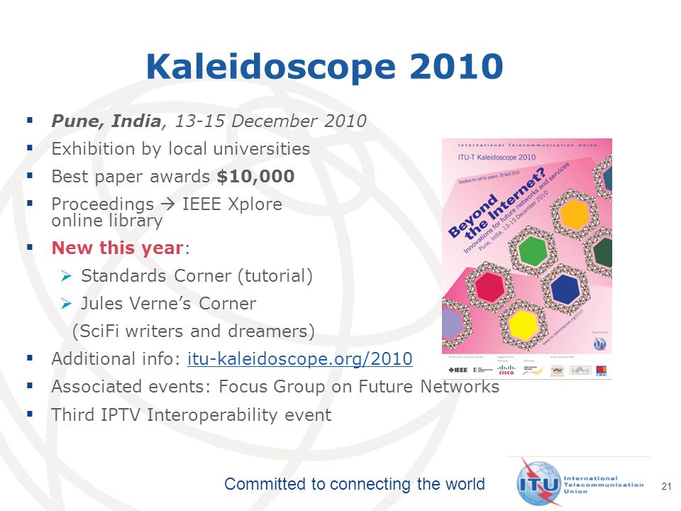 Committed to connecting the world Kaleidoscope 2010 Pune, India, December 2010 Exhibition by local universities Best paper awards $10,000 Proceedings IEEE Xplore online library New this year: Standards Corner (tutorial) Jules Vernes Corner (SciFi writers and dreamers) Additional info: itu-kaleidoscope.org/2010itu-kaleidoscope.org/2010 Associated events: Focus Group on Future Networks Third IPTV Interoperability event 21