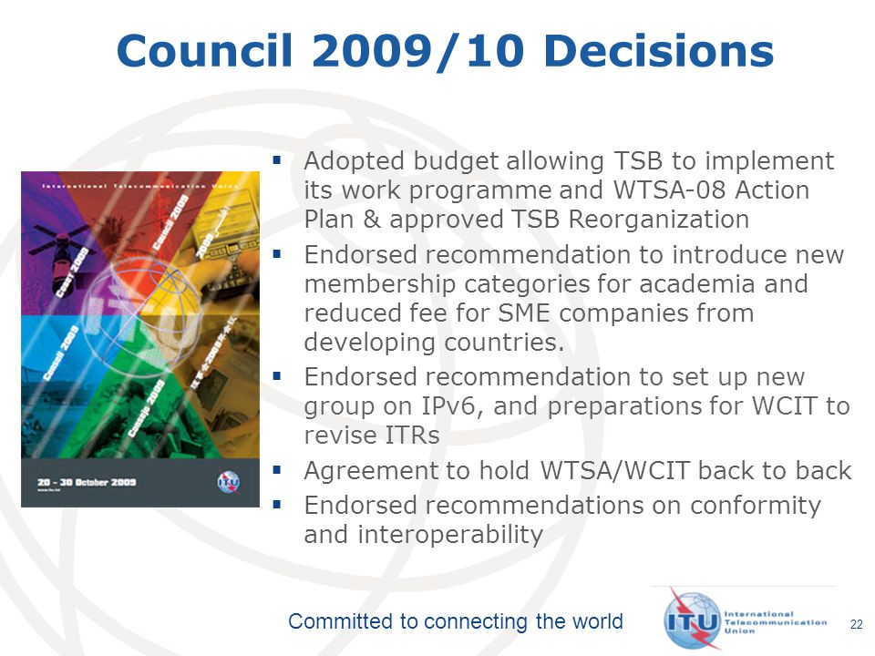 Committed to connecting the world 22 Adopted budget allowing TSB to implement its work programme and WTSA-08 Action Plan & approved TSB Reorganization Endorsed recommendation to introduce new membership categories for academia and reduced fee for SME companies from developing countries.