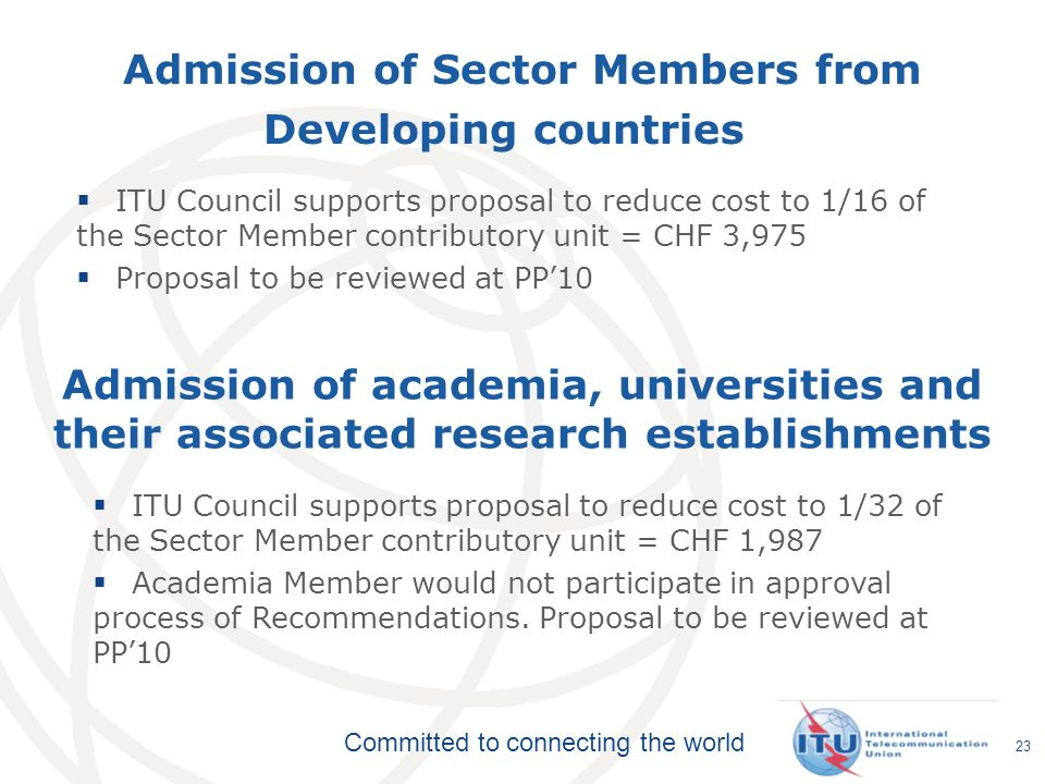 Committed to connecting the world 23 Admission of Sector Members from Developing countries ITU Council supports proposal to reduce cost to 1/16 of the Sector Member contributory unit = CHF 3,975 Proposal to be reviewed at PP10 Admission of academia, universities and their associated research establishments ITU Council supports proposal to reduce cost to 1/32 of the Sector Member contributory unit = CHF 1,987 Academia Member would not participate in approval process of Recommendations.