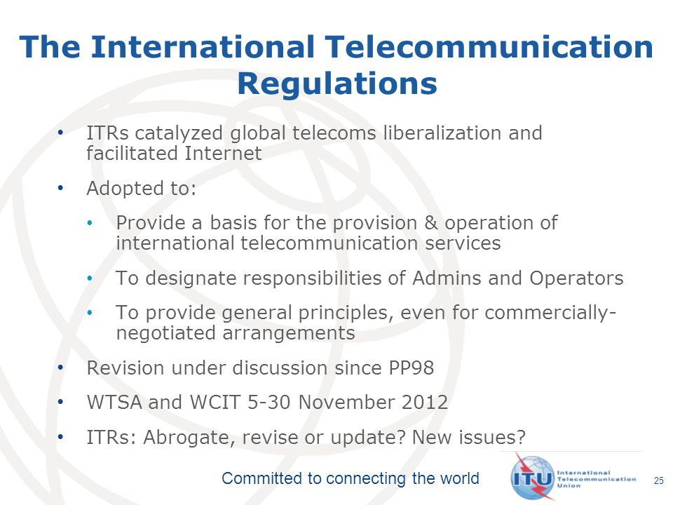 Committed to connecting the world The International Telecommunication Regulations ITRs catalyzed global telecoms liberalization and facilitated Intern
