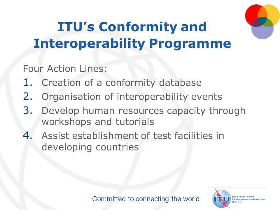 Committed to connecting the world ITUs Conformity and Interoperability Programme Four Action Lines: 1.