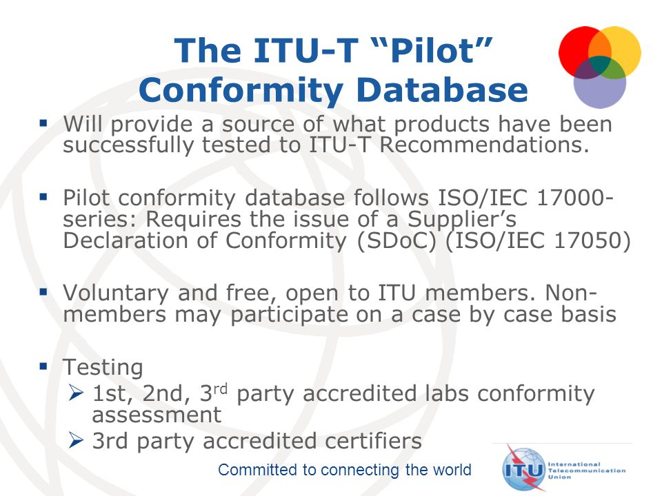 Committed to connecting the world The ITU-T Pilot Conformity Database Will provide a source of what products have been successfully tested to ITU-T Re