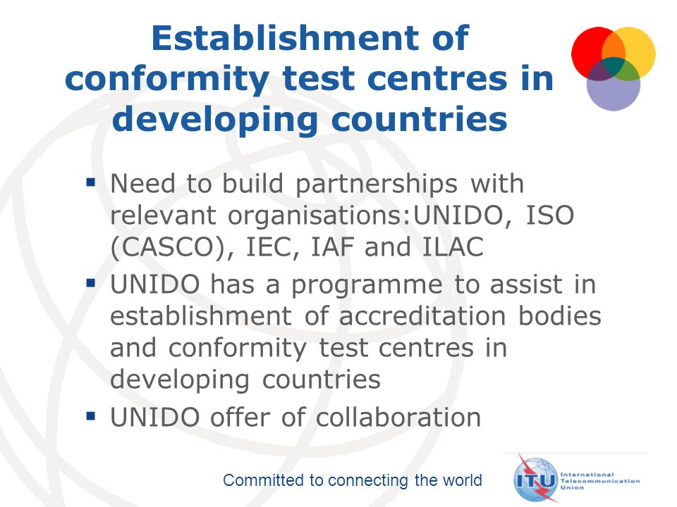 Committed to connecting the world Establishment of conformity test centres in developing countries Need to build partnerships with relevant organisati