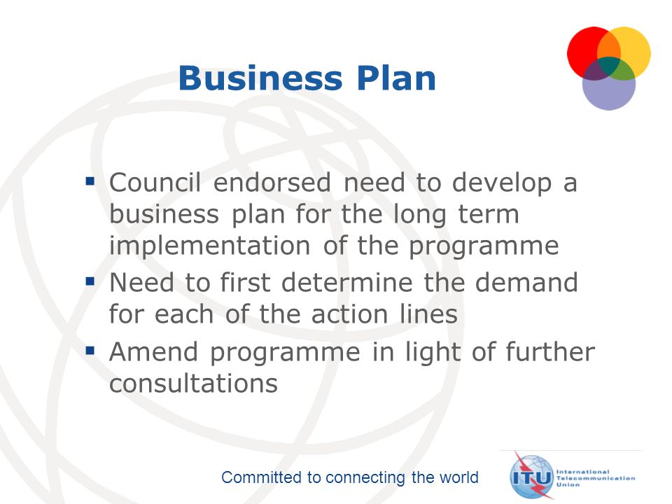 Committed to connecting the world Business Plan Council endorsed need to develop a business plan for the long term implementation of the programme Nee
