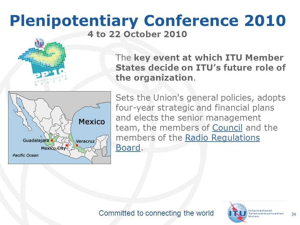 Committed to connecting the world 34 Plenipotentiary Conference 2010 4 to 22 October 2010 The key event at which ITU Member States decide on ITUs future role of the organization.