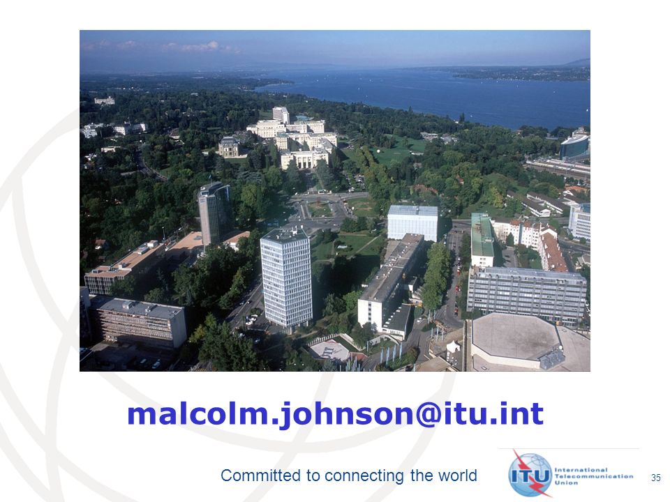 Committed to connecting the world 35 malcolm.johnson@itu.int