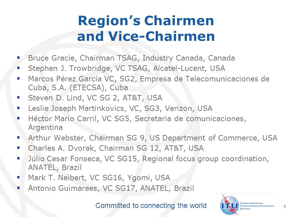 Committed to connecting the world Regions Chairmen and Vice-Chairmen Bruce Gracie, Chairman TSAG, Industry Canada, Canada Stephen J. Trowbridge, VC TS