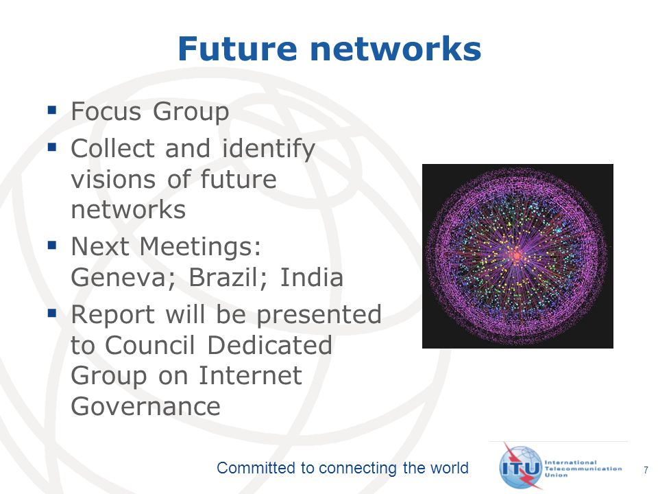 Committed to connecting the world 7 Future networks Focus Group Collect and identify visions of future networks Next Meetings: Geneva; Brazil; India Report will be presented to Council Dedicated Group on Internet Governance