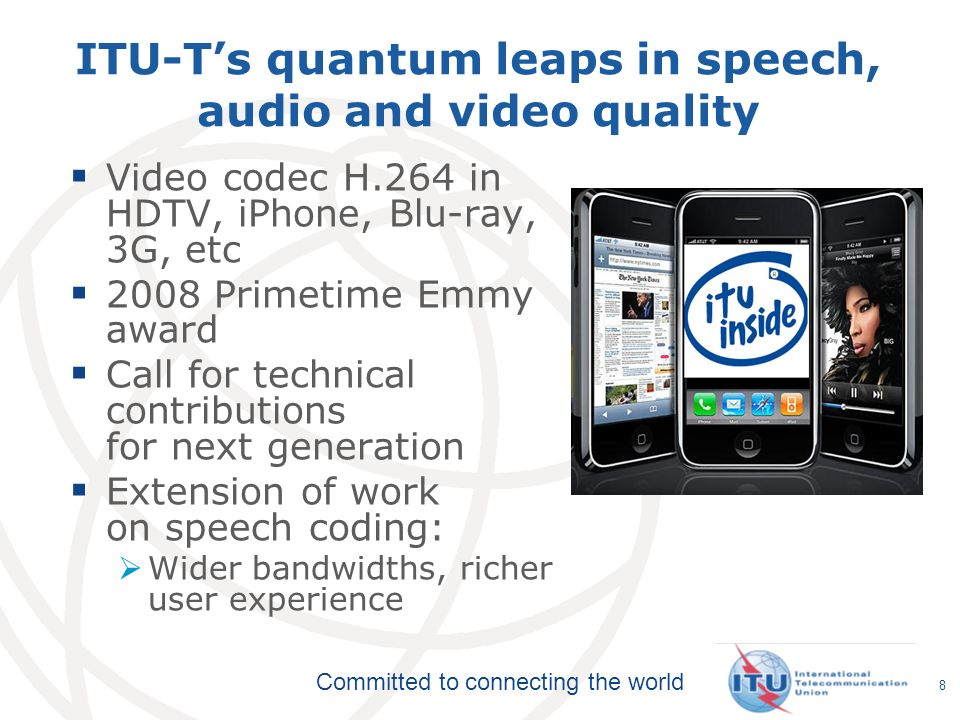 Committed to connecting the world 8 ITU-Ts quantum leaps in speech, audio and video quality Video codec H.264 in HDTV, iPhone, Blu-ray, 3G, etc 2008 P