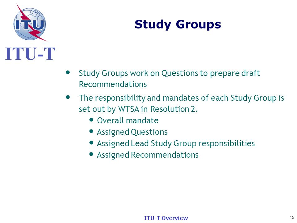 ITU-T 15 ITU-T Overview Study Groups work on Questions to prepare draft Recommendations The responsibility and mandates of each Study Group is set out