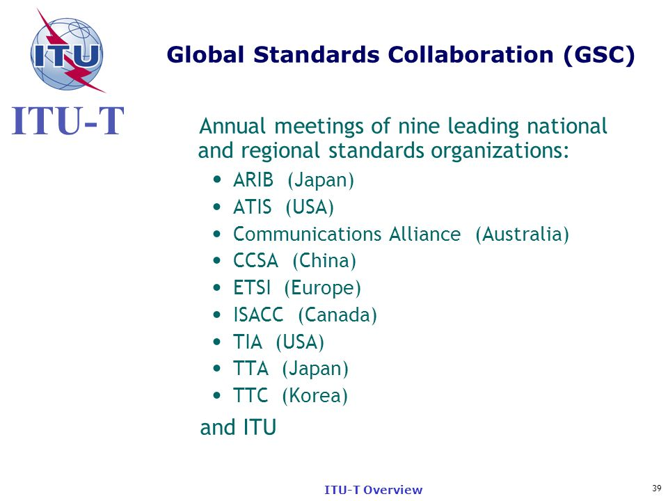 ITU-T 39 ITU-T Overview Global Standards Collaboration (GSC) Annual meetings of nine leading national and regional standards organizations: ARIB (Japa