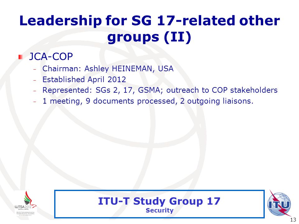 International Telecommunication Union 13 ITU-T Study Group 17 Security Leadership for SG 17-related other groups (II) JCA-COP – Chairman: Ashley HEINE