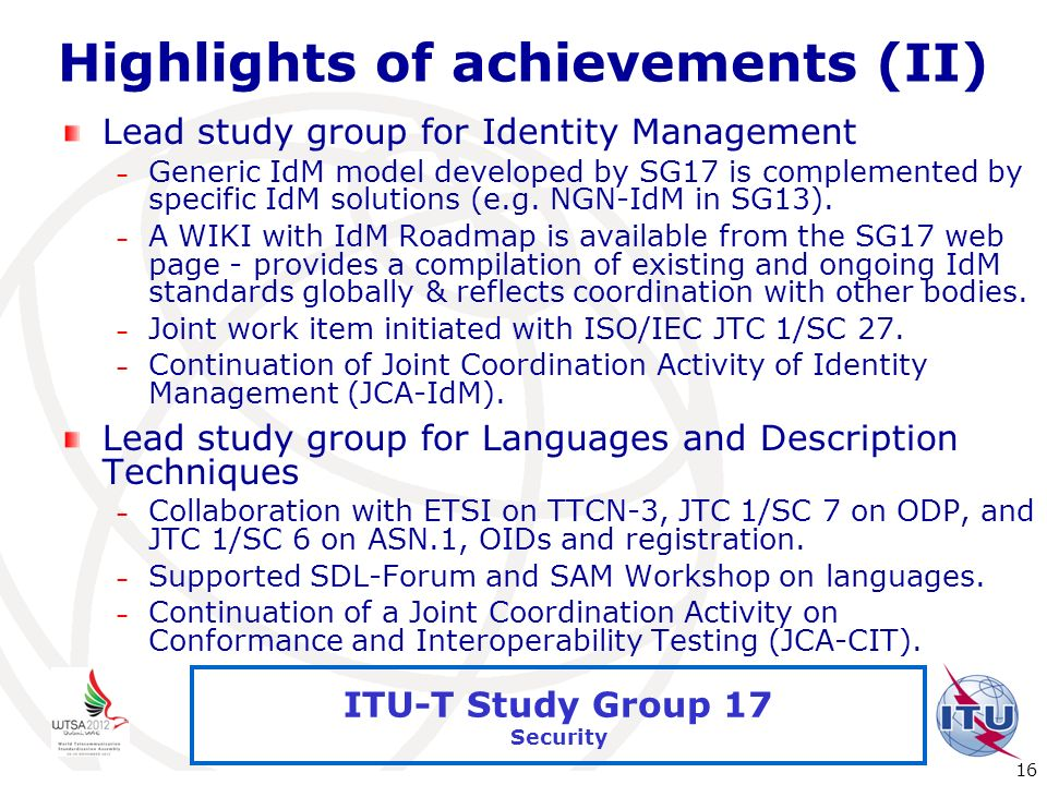 International Telecommunication Union 16 ITU-T Study Group 17 Security Highlights of achievements (II) Lead study group for Identity Management – Gene