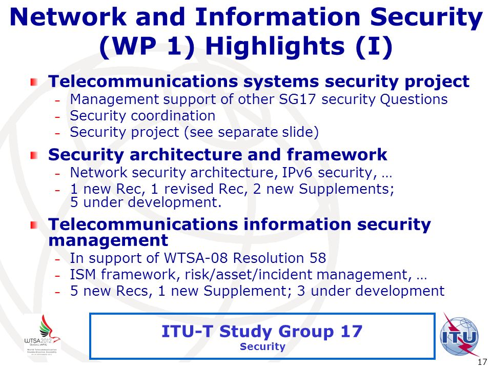 International Telecommunication Union 17 ITU-T Study Group 17 Security Network and Information Security (WP 1) Highlights (I) Telecommunications syste