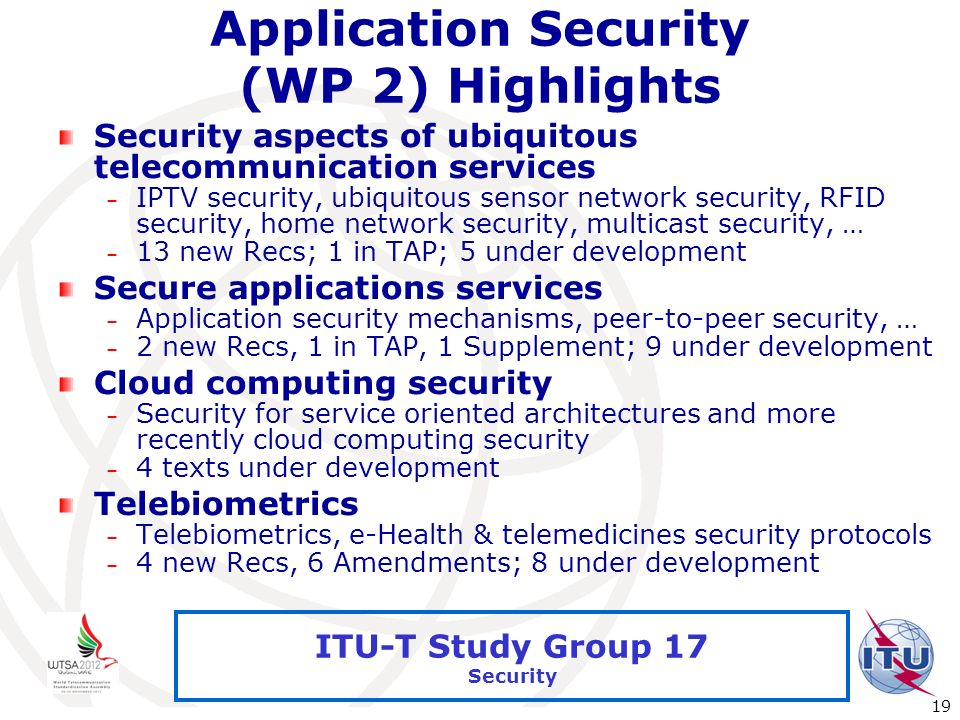 International Telecommunication Union 19 ITU-T Study Group 17 Security Application Security (WP 2) Highlights Security aspects of ubiquitous telecommu