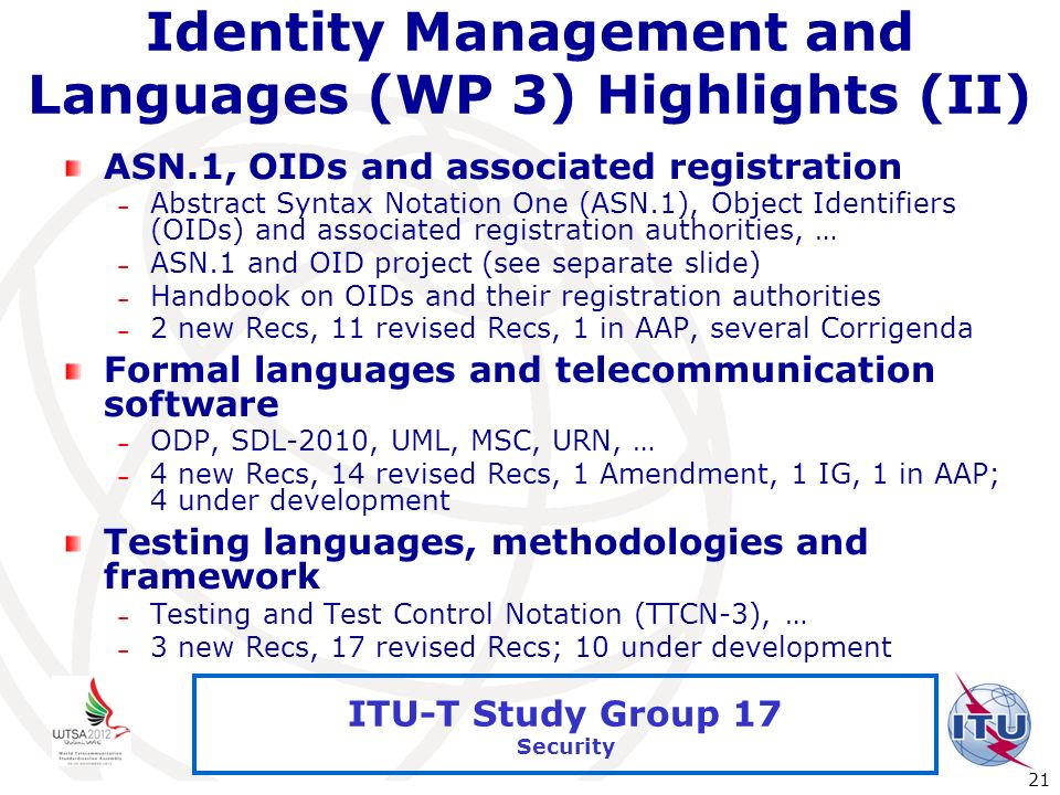 International Telecommunication Union 21 ITU-T Study Group 17 Security Identity Management and Languages (WP 3) Highlights (II) ASN.1, OIDs and associ