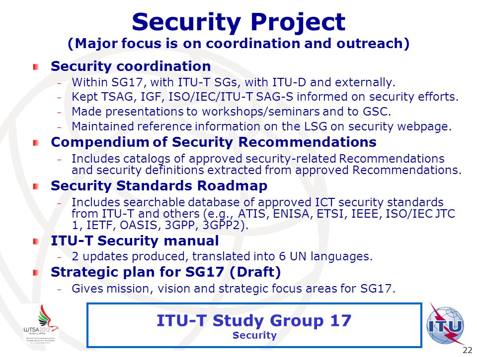 International Telecommunication Union 22 ITU-T Study Group 17 Security Security Project (Major focus is on coordination and outreach) Security coordin