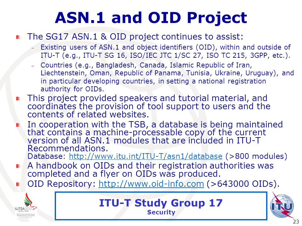 International Telecommunication Union 23 ITU-T Study Group 17 Security ASN.1 and OID Project The SG17 ASN.1 & OID project continues to assist: – Exist