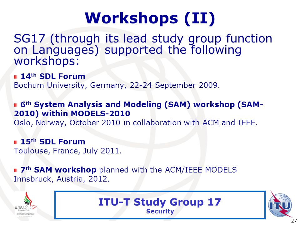 International Telecommunication Union 27 ITU-T Study Group 17 Security Workshops (II) SG17 (through its lead study group function on Languages) suppor