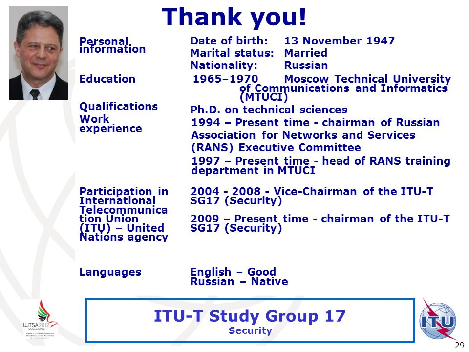 International Telecommunication Union 29 ITU-T Study Group 17 Security Thank you! Personal information Date of birth:13 November 1947 Marital status:M