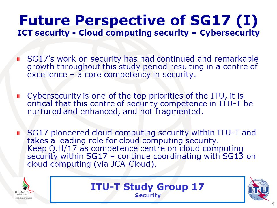 International Telecommunication Union 4 ITU-T Study Group 17 Security Future Perspective of SG17 (I) ICT security - Cloud computing security – Cyberse