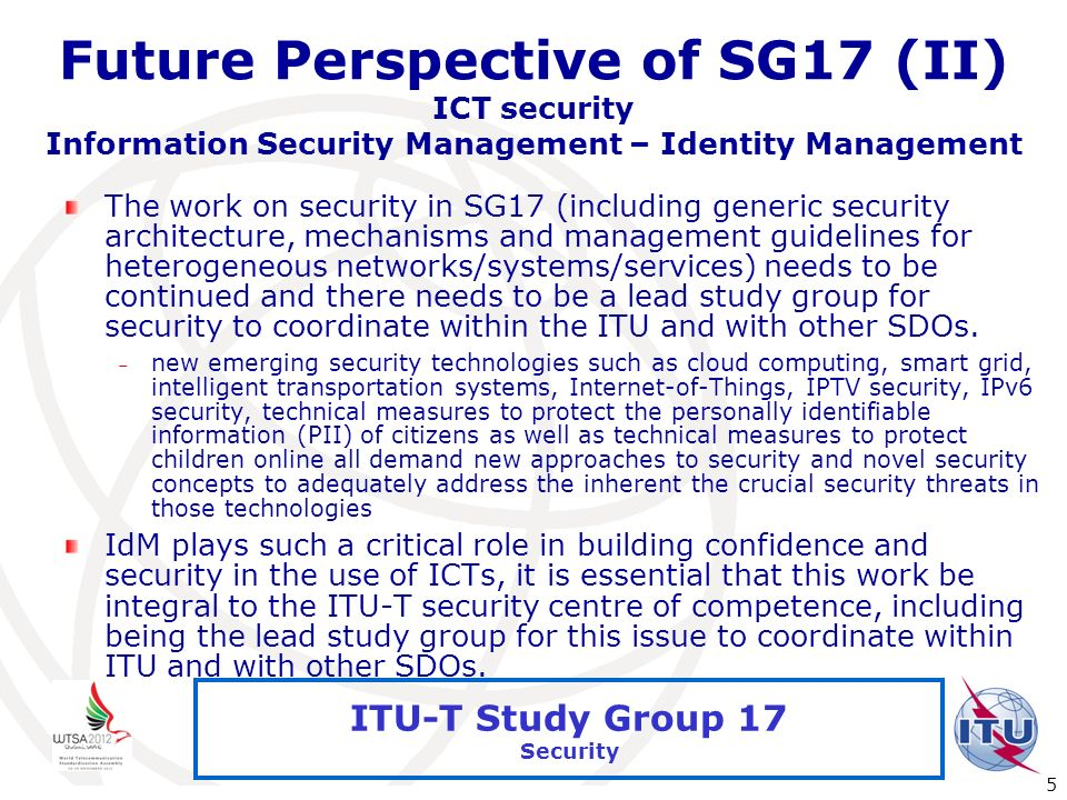 International Telecommunication Union 5 ITU-T Study Group 17 Security Future Perspective of SG17 (II) ICT security Information Security Management – I