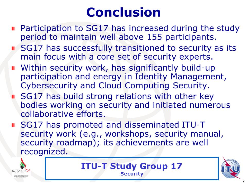 International Telecommunication Union 7 ITU-T Study Group 17 Security Conclusion Participation to SG17 has increased during the study period to mainta