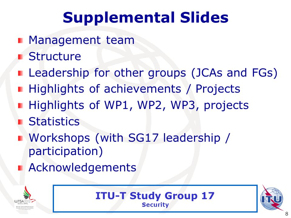 International Telecommunication Union 8 ITU-T Study Group 17 Security Supplemental Slides Management team Structure Leadership for other groups (JCAs