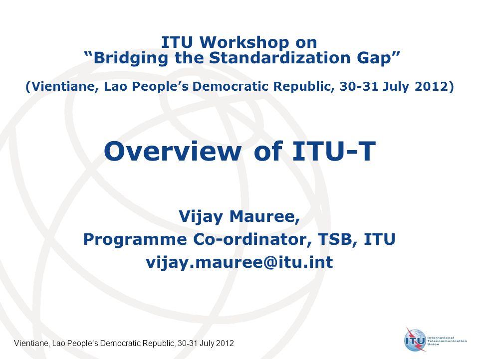International Telecommunication Union Vientiane, Lao Peoples Democratic Republic, 30-31 July 2012 Overview of ITU-T Vijay Mauree, Programme Co-ordinat