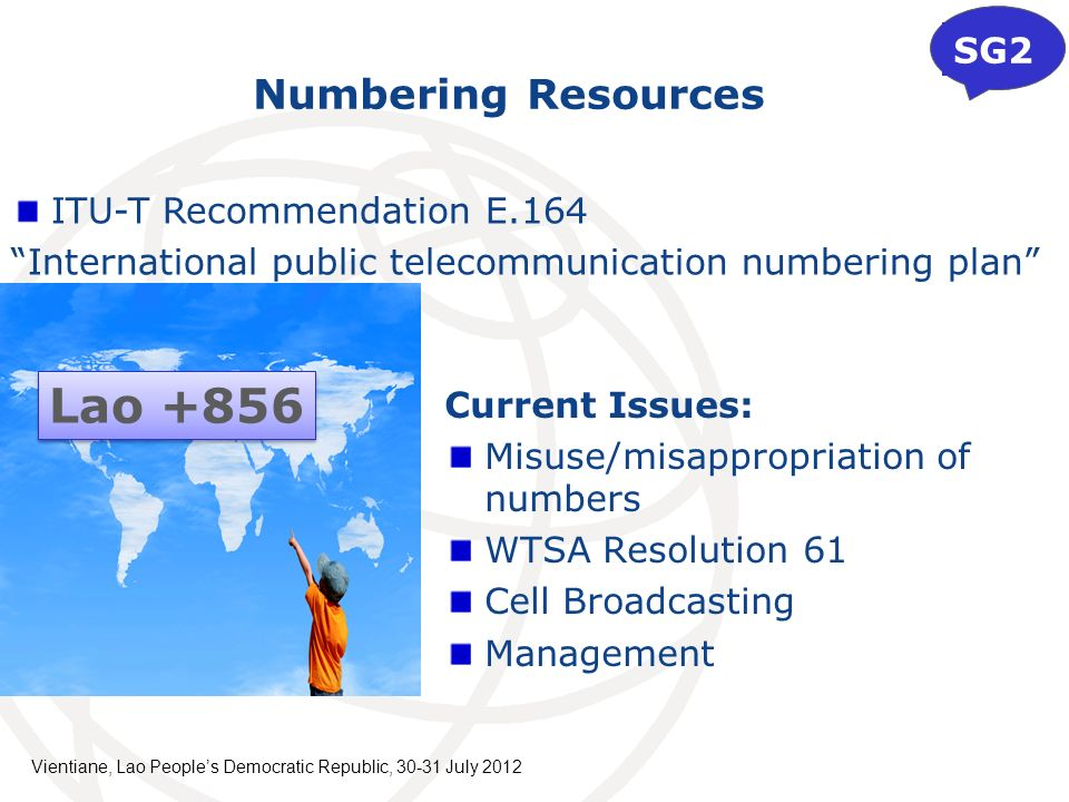 Numbering Resources Current Issues: Misuse/misappropriation of numbers WTSA Resolution 61 Cell Broadcasting Management SG2 Lao +856 ITU-T Recommendation E.164 International public telecommunication numbering plan Vientiane, Lao Peoples Democratic Republic, July 2012