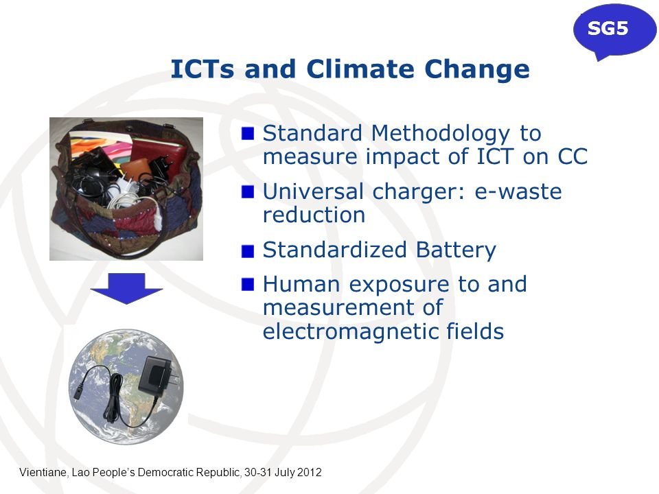 Standard Methodology to measure impact of ICT on CC Universal charger: e-waste reduction Standardized Battery Human exposure to and measurement of electromagnetic fields ICTs and Climate Change SG5 Vientiane, Lao Peoples Democratic Republic, July 2012