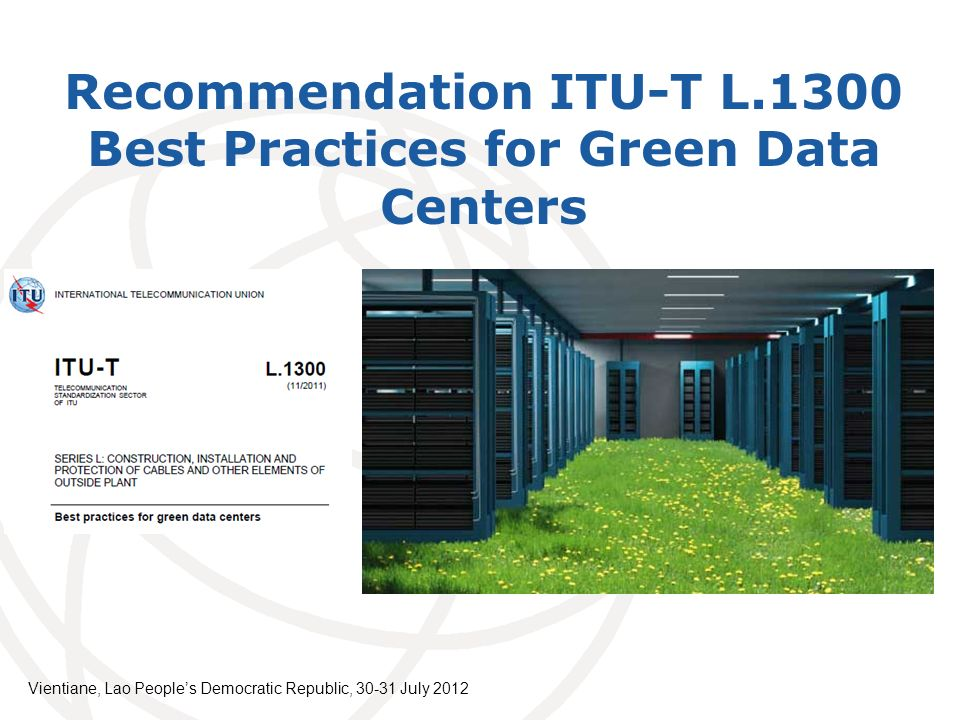 Recommendation ITU-T L.1300 Best Practices for Green Data Centers Vientiane, Lao Peoples Democratic Republic, July 2012