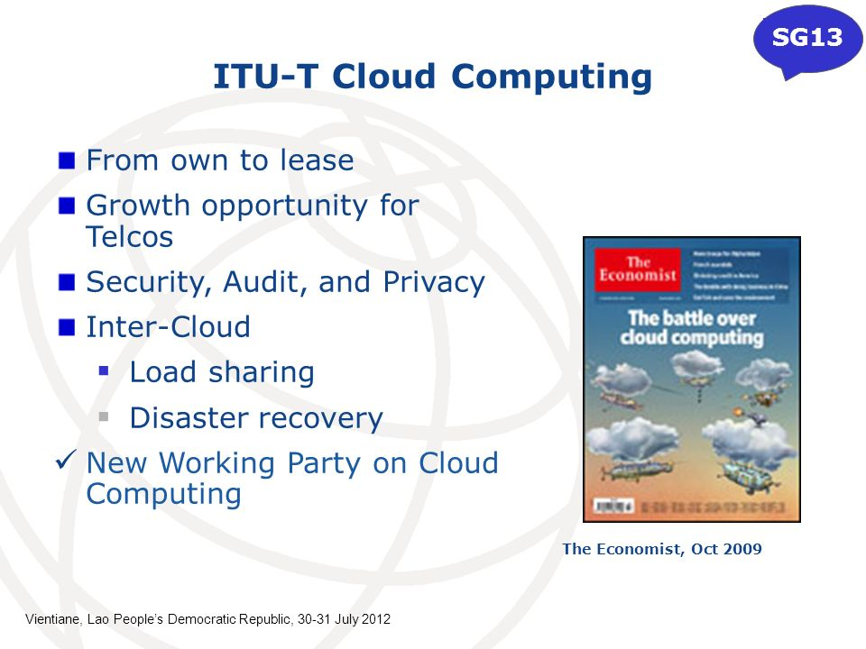 ITU-T Cloud Computing From own to lease Growth opportunity for Telcos Security, Audit, and Privacy Inter-Cloud Load sharing Disaster recovery New Working Party on Cloud Computing The Economist, Oct 2009 SG13 Vientiane, Lao Peoples Democratic Republic, July 2012