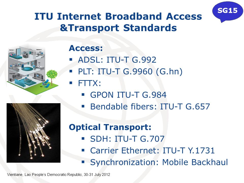 Access: ADSL: ITU-T G.992 PLT: ITU-T G.9960 (G.hn) FTTX: GPON ITU-T G.984 Bendable fibers: ITU-T G.657 Optical Transport: SDH: ITU-T G.707 Carrier Ethernet: ITU-T Y.1731 Synchronization: Mobile Backhaul ITU Internet Broadband Access &Transport Standards SG15 Vientiane, Lao Peoples Democratic Republic, 30-31 July 2012