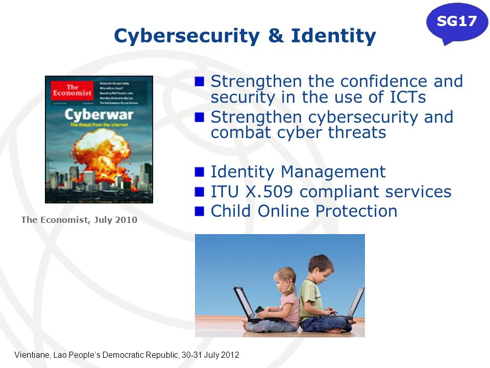 Cybersecurity & Identity Strengthen the confidence and security in the use of ICTs Strengthen cybersecurity and combat cyber threats Identity Management ITU X.509 compliant services Child Online Protection The Economist, July 2010 SG17 Vientiane, Lao Peoples Democratic Republic, July 2012