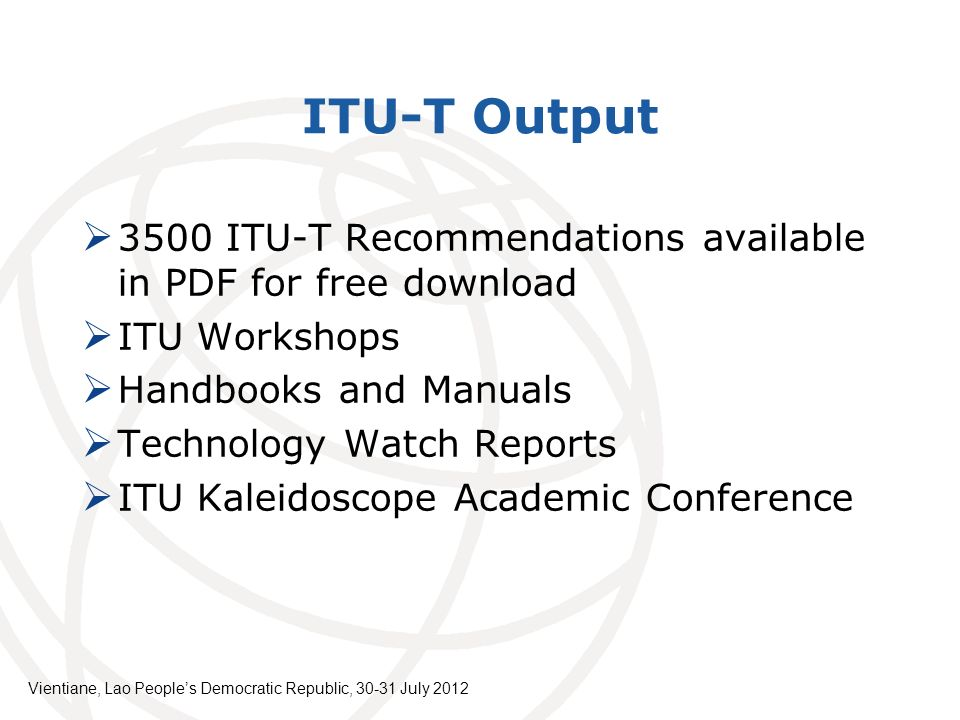 ITU-T Output 3500 ITU-T Recommendations available in PDF for free download ITU Workshops Handbooks and Manuals Technology Watch Reports ITU Kaleidoscope Academic Conference Vientiane, Lao Peoples Democratic Republic, July 2012