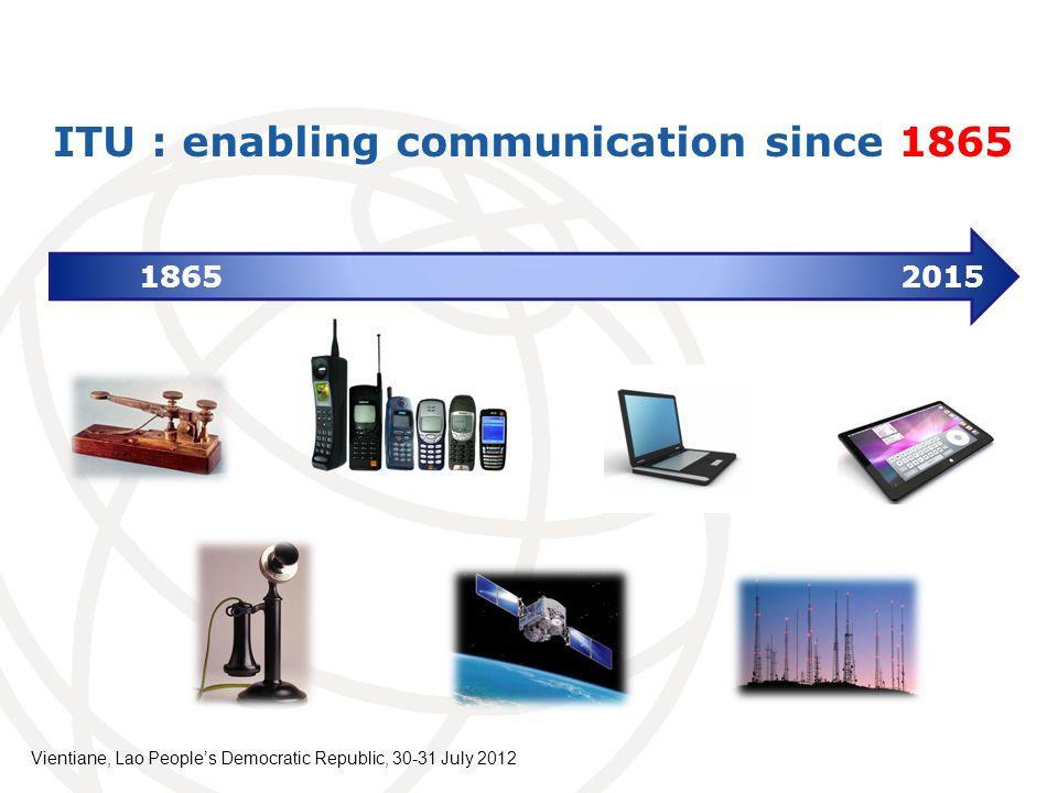 ITU : enabling communication since 1865 1865 2015 Vientiane, Lao Peoples Democratic Republic, 30-31 July 2012